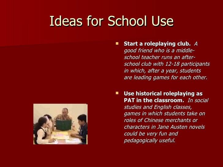Ideas for School Use <ul><li>Start a roleplaying club.  A good friend who is a middle-school teacher runs an after-school ...