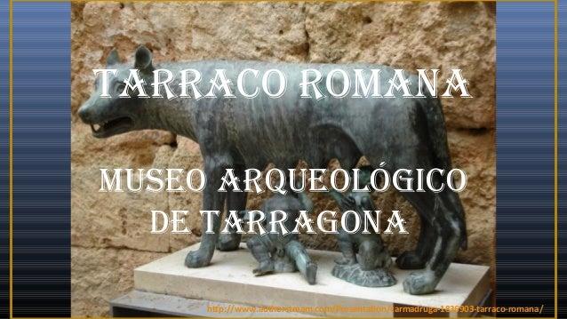 TARRACO ROMANAMUSEO ARQUEOLÓGICODE TARRAGONAhttp://www.authorstream.com/Presentation/carmadruga-1836903-tarraco-romana/