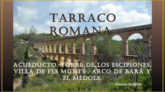 TARRACO ROMANA ACUEDUCTO, TORRE DE LOS ESCIPIONES, VILLA DE ELS MUNTS , ARCO DE BARÁ Y EL MÉDOLS. Ciencias Soci@les
