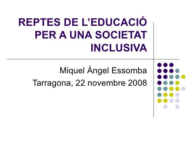 REPTES DE L'EDUCACIÓ PER A UNA SOCIETAT INCLUSIVA Miquel Àngel Essomba Tarragona, 22 novembre 2008