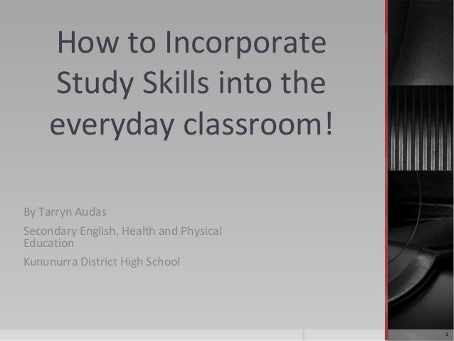 How to Incorporate Study Skills into the everyday classroom! By Tarryn Audas Secondary English, Health and Physical Educat...