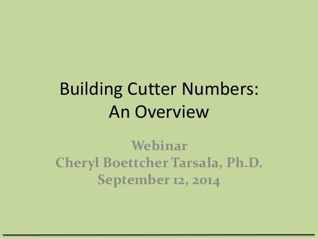 Building Cutter Numbers:  An Overview  Webinar  Cheryl Boettcher Tarsala, Ph.D.  September 12, 2014