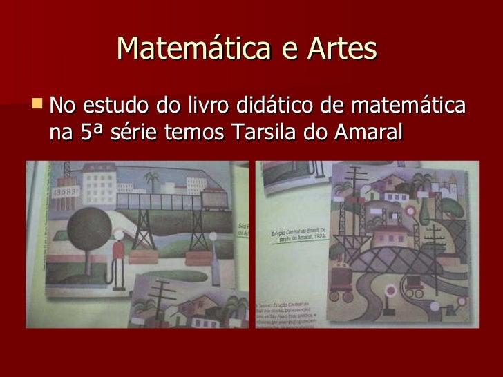 Matemática e Artes  <ul><li>No estudo do livro didático de matemática na 5ª série temos Tarsila do Amaral  </li></ul>
