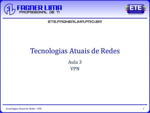 Tecnologias Atuais de Redes - VPN 1 Tecnologias Atuais de Redes Aula 3 VPN