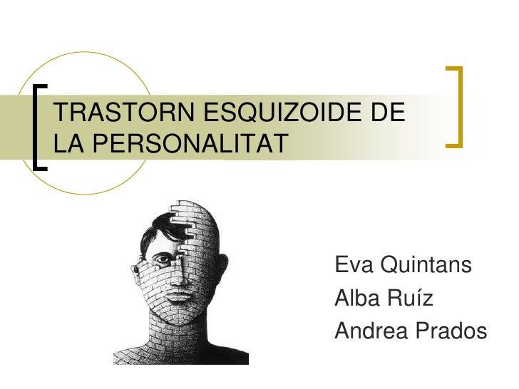 TRASTORN ESQUIZOIDE DE LA PERSONALITAT <br />Eva Quintans<br />Alba Ruíz<br />Andrea Prados<br />