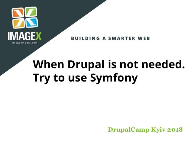 When Drupal is not needed. Try to use Symfony DrupalCamp Kyiv 2018