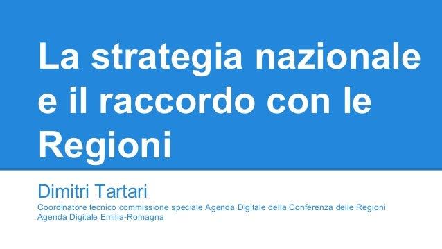La strategia nazionale e il raccordo con le Regioni Dimitri Tartari Coordinatore tecnico commissione speciale Agenda Digit...