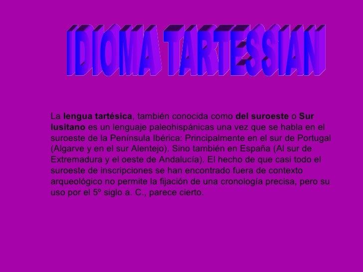 La  lengua tartésica , también conocida como  del suroeste  o  Sur lusitano  es un lenguaje paleohispánicas   una vez que ...