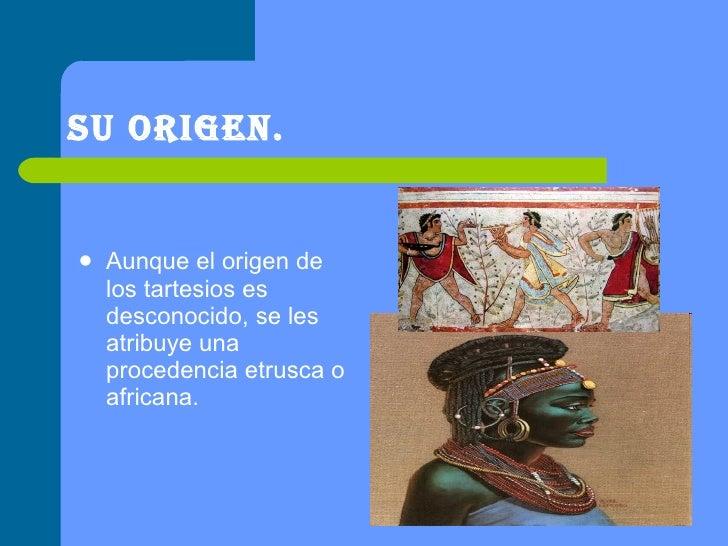 Su origen. <ul><li>Aunque el origen de los tartesios es desconocido, se les atribuye una procedencia etrusca o africana.  ...