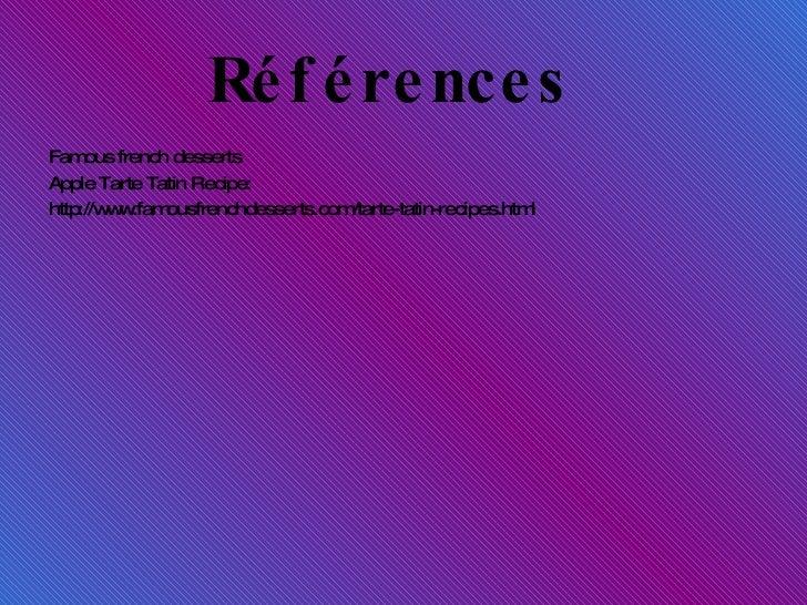 Références  <ul><li>Famous french desse rts </li></ul><ul><li>Apple Tarte Tatin Recipe: </li></ul><ul><li>http://www.famou...