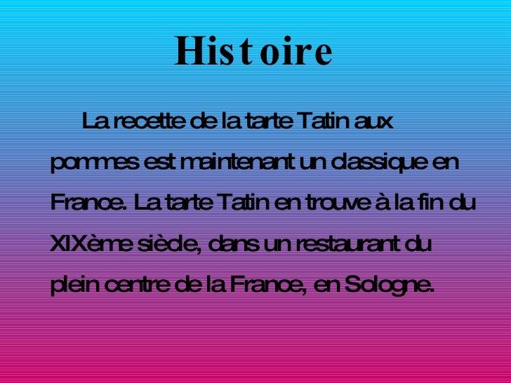Histoire <ul><li>La recette de la tarte Tatin aux pommes est maintenant un classique en France. La tarte Tatin en trouve à...