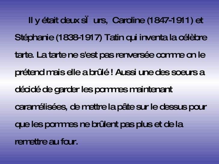 <ul><li>Il y était deux sœurs,  Caroline (1847-1911) et Stéphanie (1838-1917) Tatin qui inventa la célèbre tarte. La tarte...