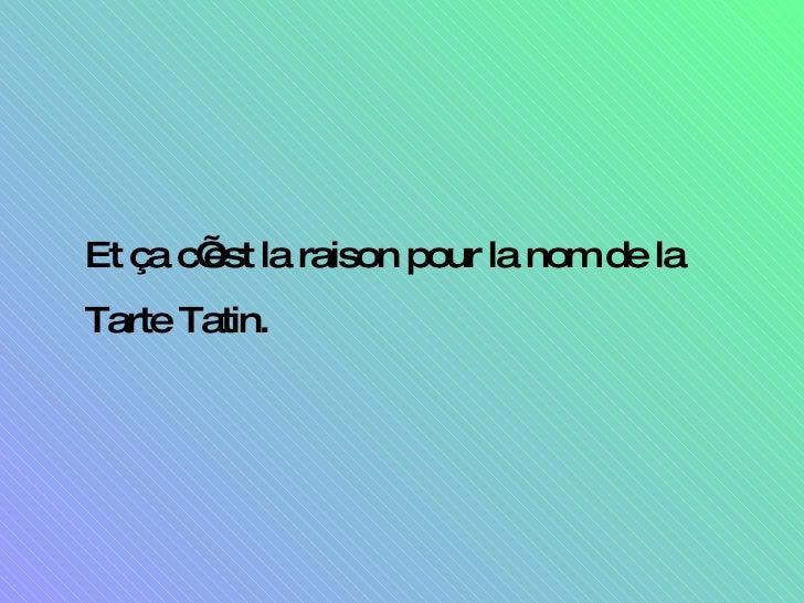<ul><li>Et ça c'est la raison pour la nom de la Tarte Tatin. </li></ul>