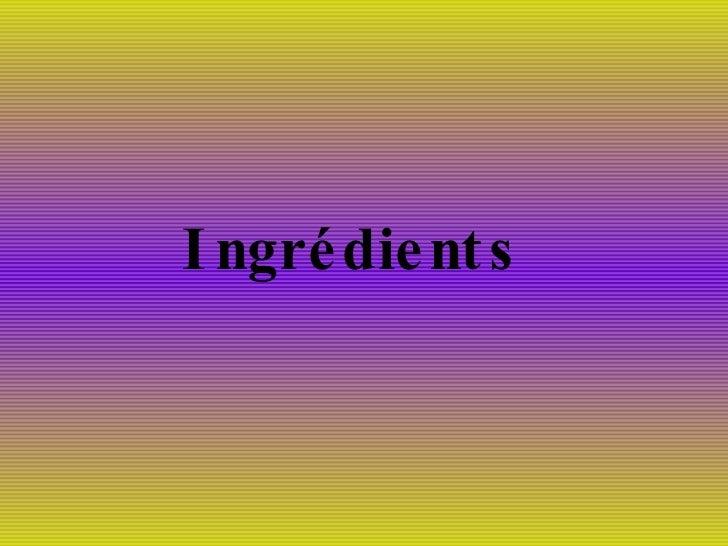 <ul><li>Ingrédients </li></ul>