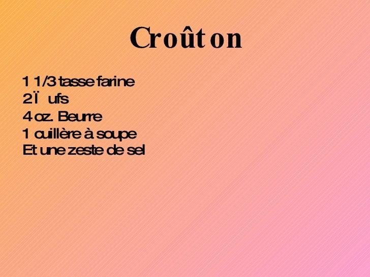 Croûton <ul><li>1 1 /3 tasse farine </li></ul><ul><li>2 œufs  </li></ul><ul><li>4 oz. Beurre </li></ul><ul><li>1 cuillère ...