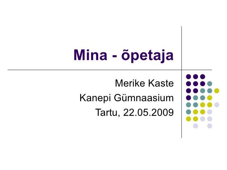 Mina - õpetaja Merike Kaste Kanepi Gümnaasium Tartu, 22.05.2009