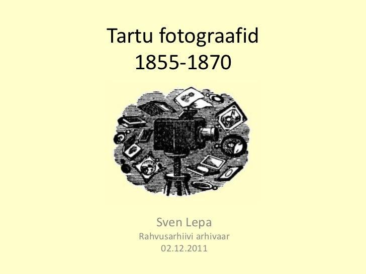 Tartu fotograafid   1855-1870       Sven Lepa   Rahvusarhiivi arhivaar       02.12.2011