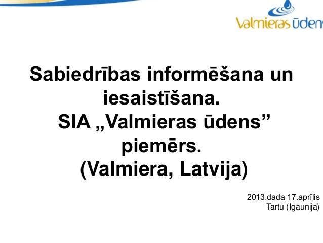 """Sabiedrības informēšana un       iesaistīšana.  SIA """"Valmieras ūdens""""         piemērs.     (Valmiera, Latvija)            ..."""