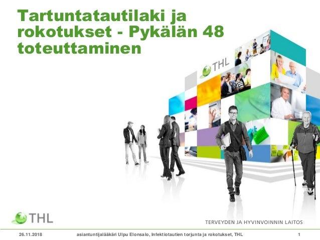 26.11.2018 1 Tartuntatautilaki ja rokotukset - Pykälän 48 toteuttaminen asiantuntijalääkäri Ulpu Elonsalo, Infektiotautien...
