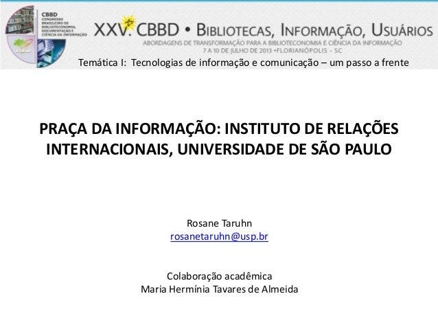 PRAÇA DA INFORMAÇÃO: INSTITUTO DE RELAÇÕES INTERNACIONAIS, UNIVERSIDADE DE SÃO PAULO Rosane Taruhn rosanetaruhn@usp.br Col...