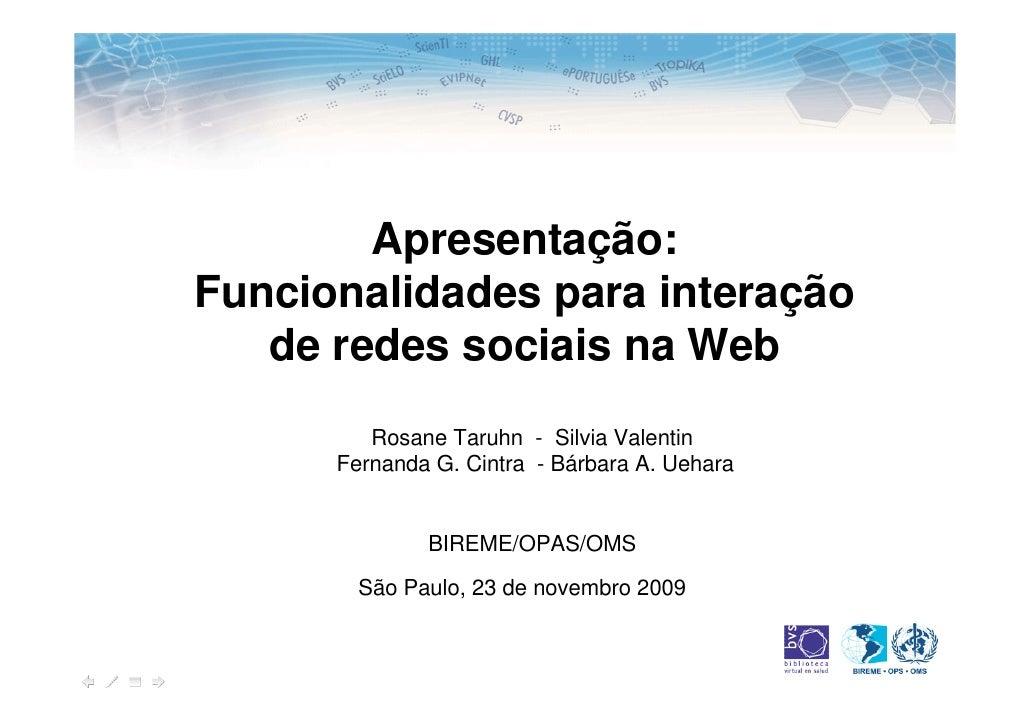 Apresentação: Funcionalidades para interação    de redes sociais na Web          Rosane Taruhn - Silvia Valentin       Fer...