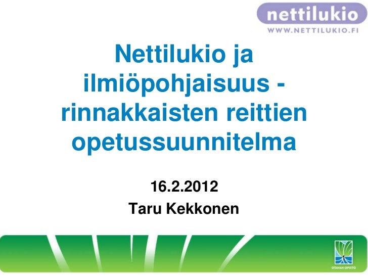 Nettilukio ja  ilmiöpohjaisuus -rinnakkaisten reittien opetussuunnitelma         16.2.2012      Taru Kekkonen             ...