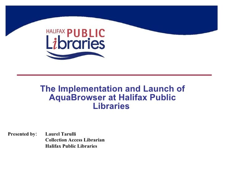 The Implementation and Launch of AquaBrowser at Halifax Public Libraries  Presented by: Laurel Tarulli Collection Access L...