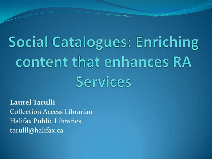 Social Catalogues: Enriching content that enhances RA Services<br />Laurel Tarulli<br />Collection Access Librarian<br />H...