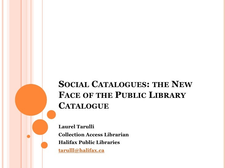 Social Catalogues: the New Face of the Public Library Catalogue<br />Laurel Tarulli<br />Collection Access Librarian<br />...