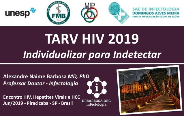 TARV HIV 2019 Individualizar para Indetectar Alexandre Naime Barbosa MD, PhD Professor Doutor - Infectologia Encontro HIV,...