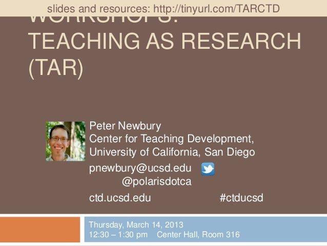 slides and resources: http://tinyurl.com/TARCTDWORKSHOPS:TEACHING AS RESEARCH(TAR)         Peter Newbury         Center fo...