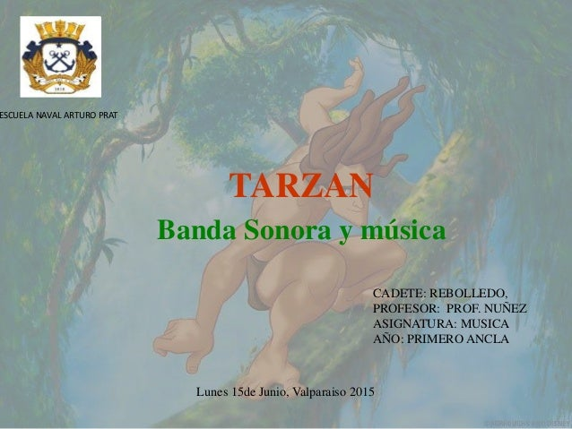 TARZAN Banda Sonora y música ESCUELA NAVAL ARTURO PRAT CADETE: REBOLLEDO, PROFESOR: PROF. NUÑEZ ASIGNATURA: MUSICA AÑO: PR...