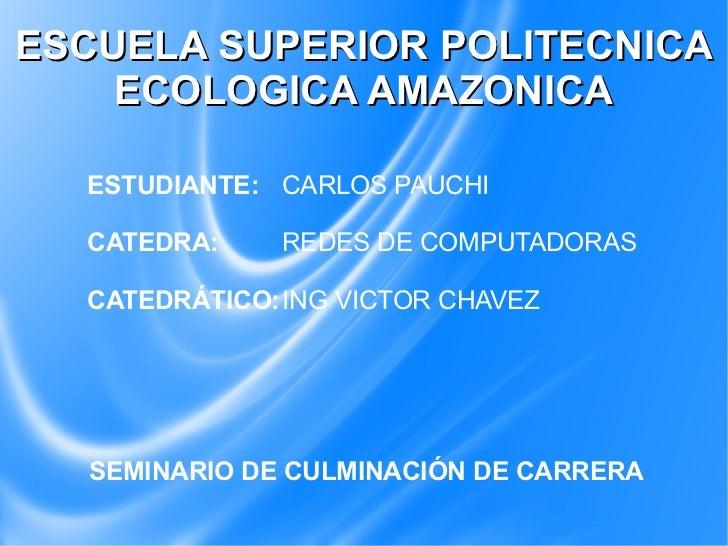 ESCUELA SUPERIOR POLITECNICA    ECOLOGICA AMAZONICA  ESTUDIANTE: CARLOS PAUCHI  CATEDRA:    REDES DE COMPUTADORAS  CATEDRÁ...