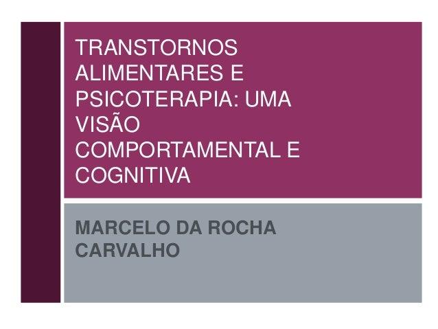 TRANSTORNOS ALIMENTARES E PSICOTERAPIA: UMA VISÃO COMPORTAMENTAL E COGNITIVA MARCELO DA ROCHA CARVALHO