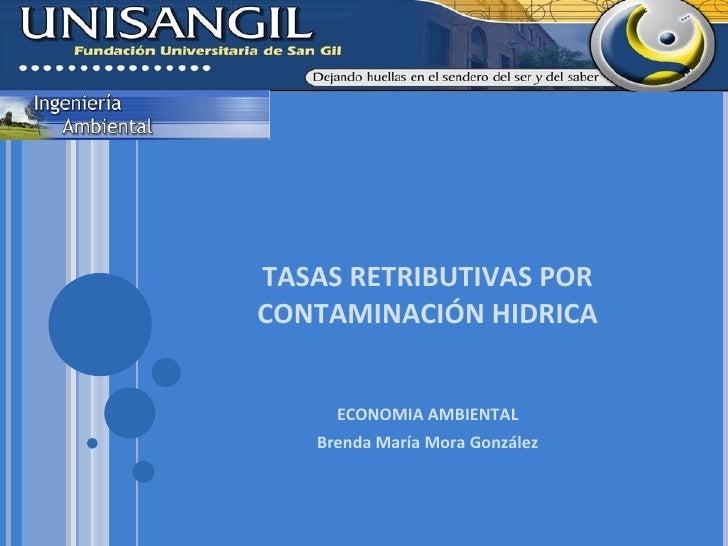 TASAS RETRIBUTIVAS POR CONTAMINACIÓN HIDRICA ECONOMIA AMBIENTAL Brenda María Mora González