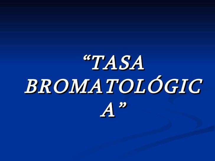 """ TASA BROMATOLÓGICA"""