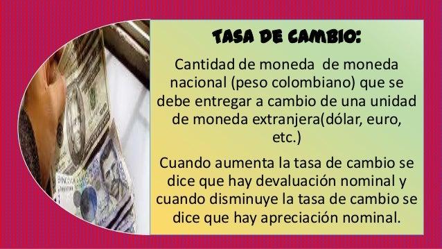 Tasa de cambio: Cantidad de moneda de moneda nacional (peso colombiano) que se debe entregar a cambio de una unidad de mon...