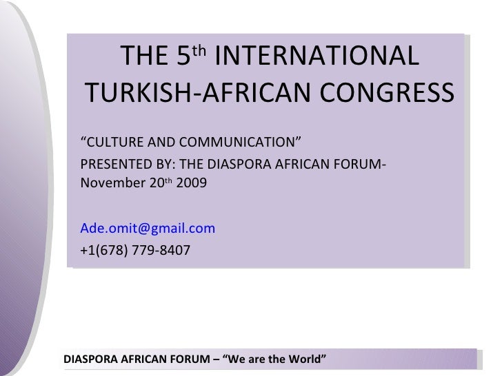 """THE 5 th  INTERNATIONAL TURKISH-AFRICAN CONGRESS """" CULTURE AND COMMUNICATION"""" PRESENTED BY: THE DIASPORA AFRICAN FORUM-Nov..."""