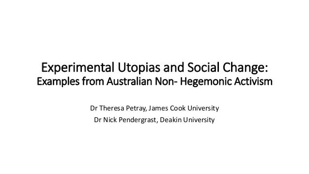 Experimental Utopias and Social Change: Examples from Australian Non- Hegemonic Activism Dr Theresa Petray, James Cook Uni...
