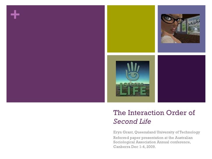 The Interaction Order of  Second Life Eryn Grant, Queensland University of Technology Referred paper presentation at the A...