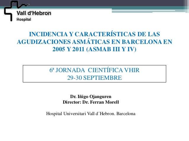 INCIDENCIA Y CARACTERÍSTICAS DE LASAGUDIZACIONES ASMÁTICAS EN BARCELONA EN         2005 Y 2011 (ASMAB III Y IV)        6ª ...