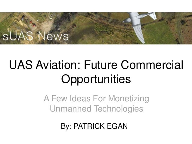 UAS Aviation: Future CommercialOpportunitiesA Few Ideas For MonetizingUnmanned TechnologiesBy: PATRICK EGAN