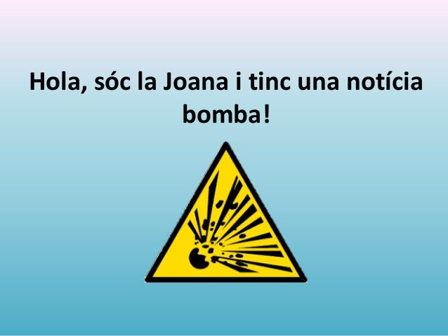 Hola, sóc la Joana i tinc una notícia bomba!
