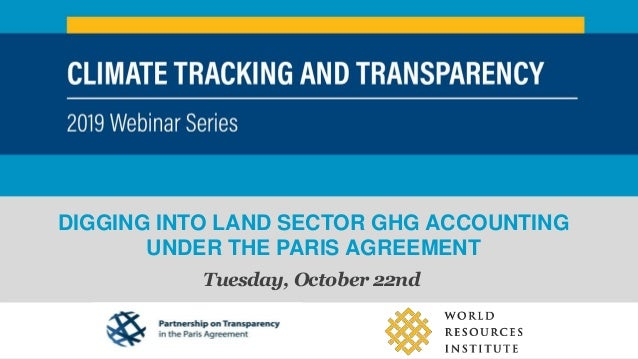 DIGGING INTO LAND SECTOR GHG ACCOUNTING UNDER THE PARIS AGREEMENT Tuesday, October 22nd CLIMATE TRACKING AND TRANSPARENCY ...