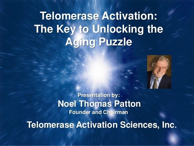 Telomerase Activation: The Key to Unlocking the      Aging Puzzle            Presentation by:       Noel Thomas Patton    ...