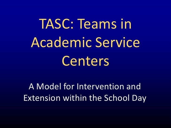 TASC: Teams in Academic Service     Centers A Model for Intervention andExtension within the School Day