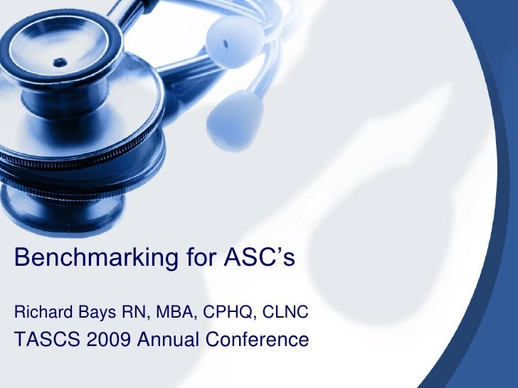 Benchmarking for ASC'sRichard Bays RN, MBA, CPHQ, CLNCTASCS 2009 Annual Conference
