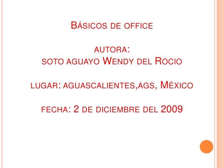 Básicos de officeautora:soto aguayo Wendy del Rociolugar: aguascalientes,ags, Méxicofecha: 2 de diciembre del 2009<br />