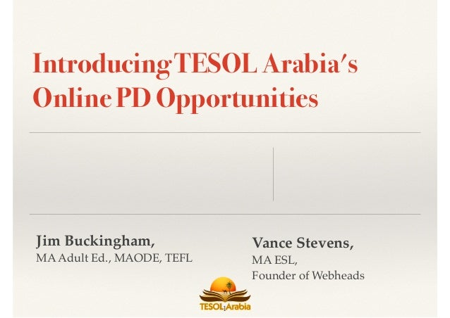 Jim Buckingham, MA Adult Ed., MAODE, TEFL Introducing TESOL Arabia's Online PD Opportunities 1 Vance Stevens, MA ESL, Foun...
