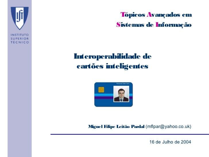 Tópicos Avançados em                Sistemas de InformaçãoInteroperabilidade de cartões inteligentes   Miguel Filipe Leitã...
